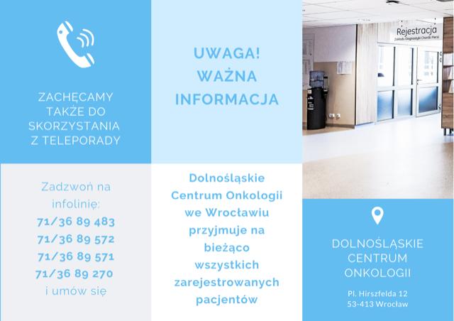 Szanowni Pacjenci! Dolnośląskie Centrum Onkologii we Wrocławiu przyjmuje na bieżąco wszystkich zarejestrowanych pacjentów. Zachęcamy także do skorzystania z teleporady. Zadzwoń na infolinię - 71/36 89 483, 71/36 89 572, 71/36 89 571, 71/36 89 270 i umów się.